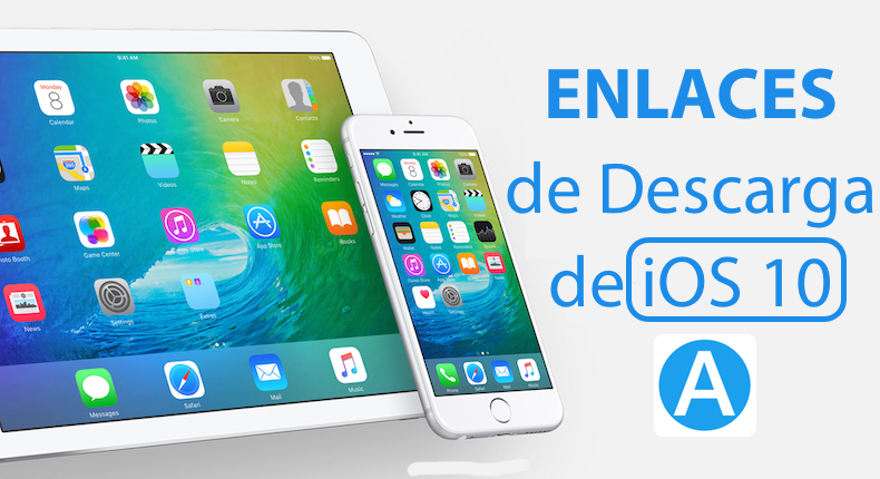Enlaces para descargar iOS 10 para iPhone, iPad y iPad Mini
